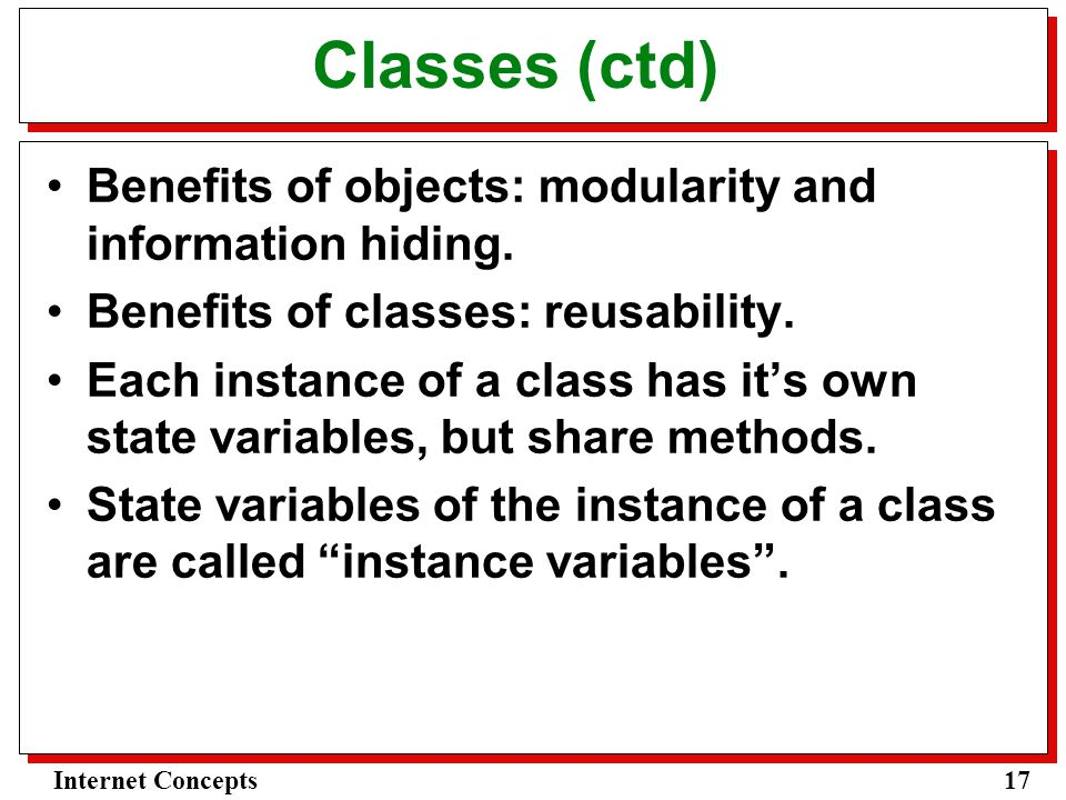 17Internet Concepts Classes (ctd) Benefits of objects: modularity and information hiding.