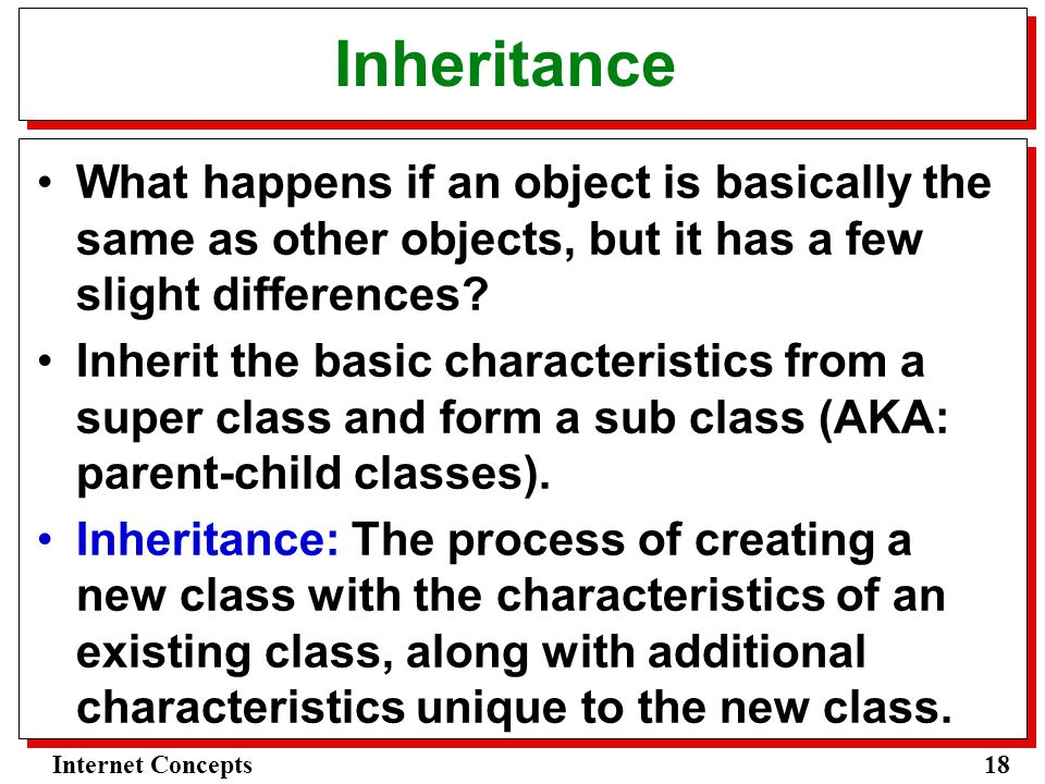 18Internet Concepts Inheritance What happens if an object is basically the same as other objects, but it has a few slight differences.