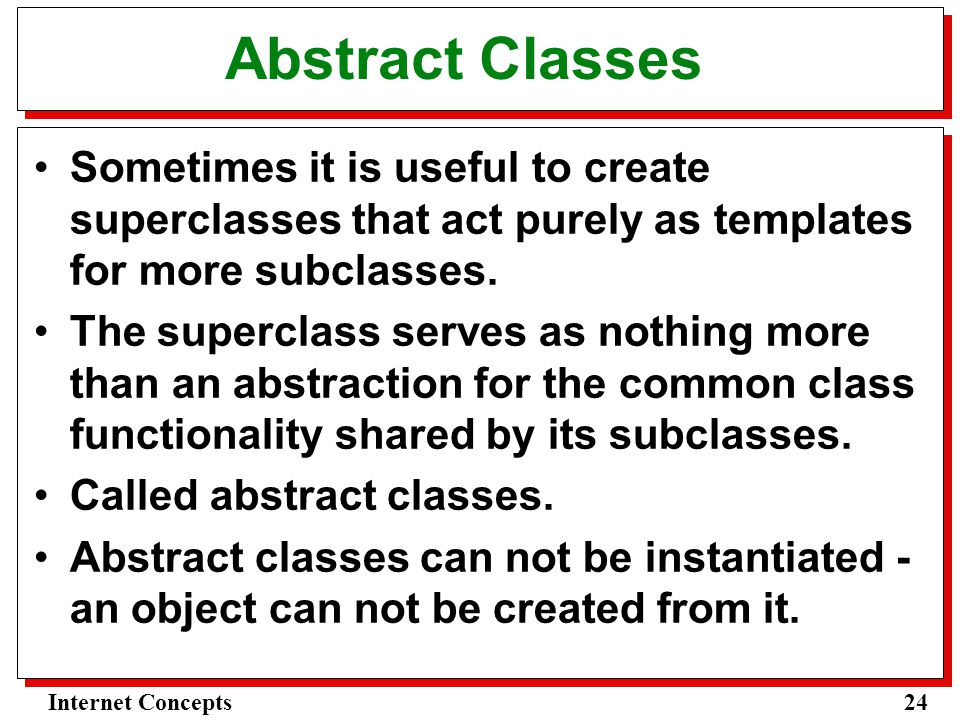 24Internet Concepts Abstract Classes Sometimes it is useful to create superclasses that act purely as templates for more subclasses.