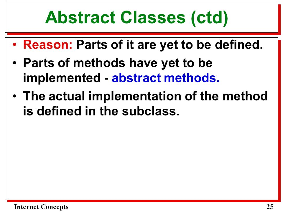25Internet Concepts Abstract Classes (ctd) Reason: Parts of it are yet to be defined.