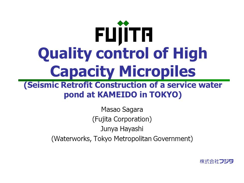 Quality control of High Capacity Micropiles (Seismic Retrofit Construction of a service water pond at KAMEIDO in TOKYO) Masao Sagara (Fujita Corporation) Junya Hayashi (Waterworks, Tokyo Metropolitan Government)