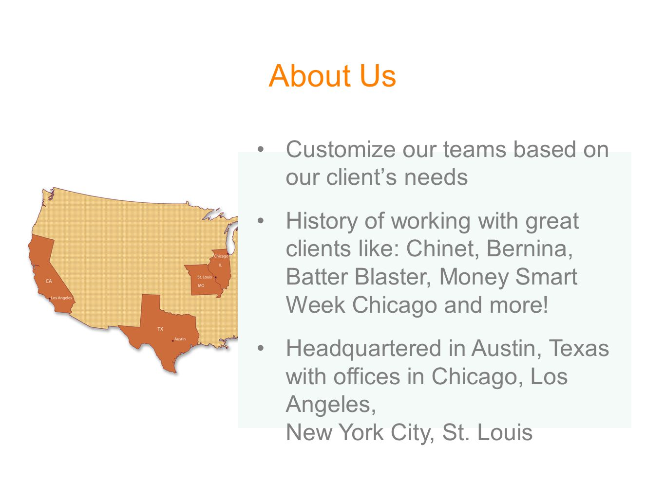 About Us Customize our teams based on our client's needs History of working with great clients like: Chinet, Bernina, Batter Blaster, Money Smart Week