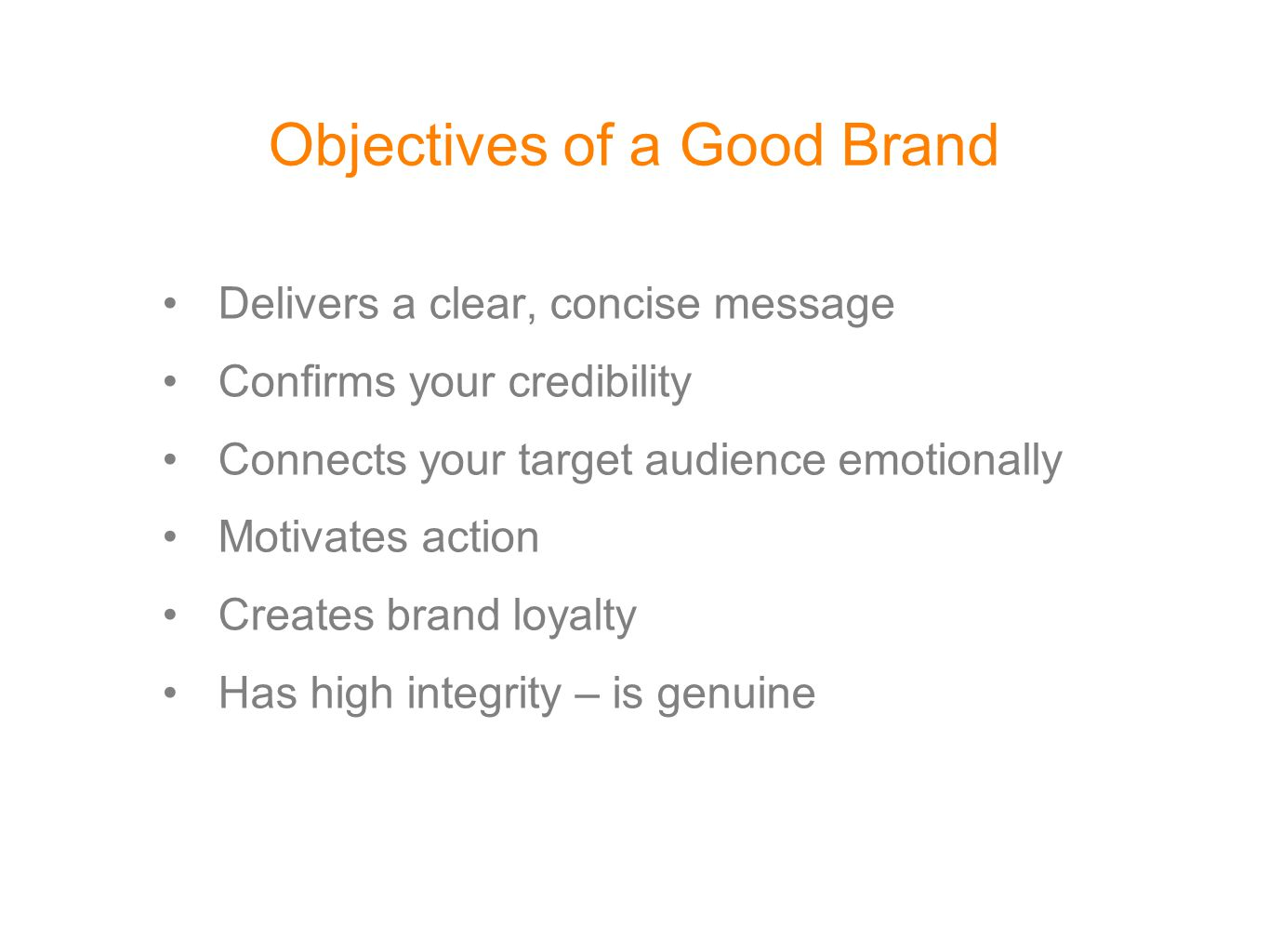Objectives of a Good Brand Delivers a clear, concise message Confirms your credibility Connects your target audience emotionally Motivates action Crea