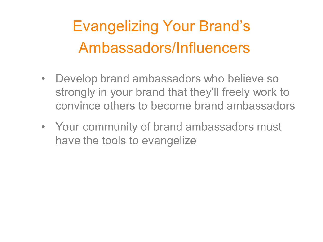 Evangelizing Your Brand's Ambassadors/Influencers Develop brand ambassadors who believe so strongly in your brand that they'll freely work to convince