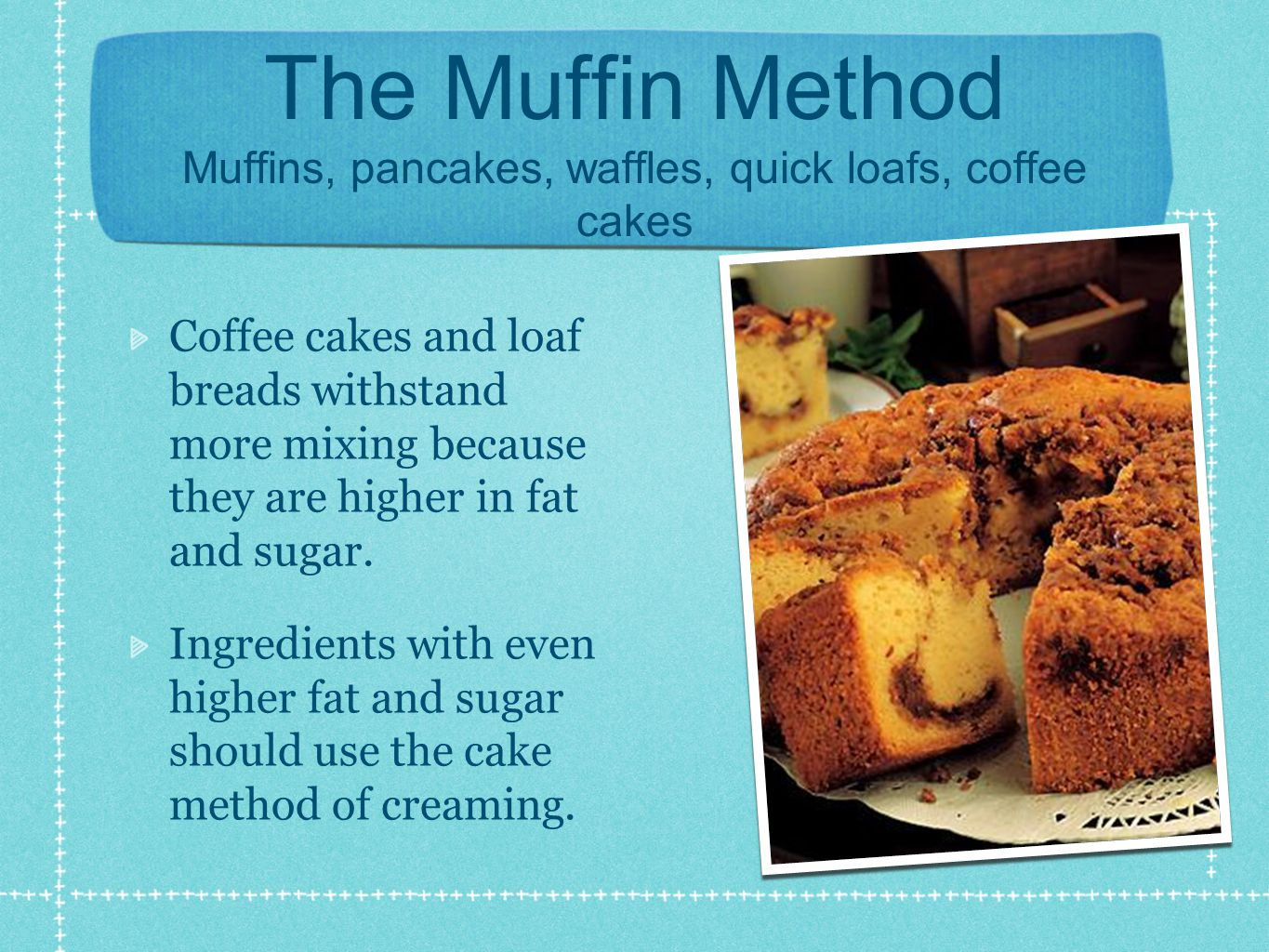 The Muffin Method Muffins, pancakes, waffles, quick loafs, coffee cakes Coffee cakes and loaf breads withstand more mixing because they are higher in fat and sugar.