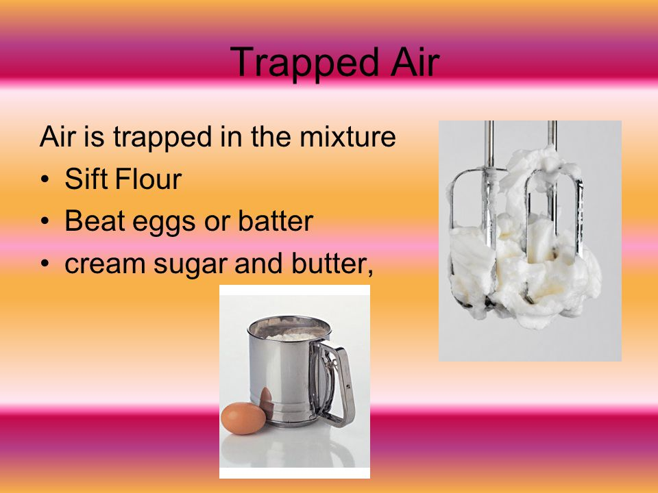 Trapped Air Air is trapped in the mixture Sift Flour Beat eggs or batter cream sugar and butter,