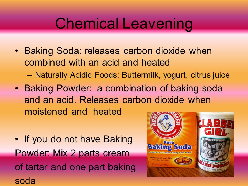Chemical Leavening Baking Soda: releases carbon dioxide when combined with an acid and heated –Naturally Acidic Foods: Buttermilk, yogurt, citrus juic