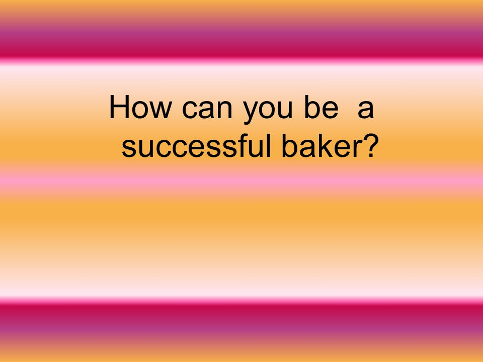 How can you be a successful baker?