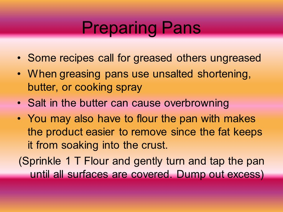 Preparing Pans Some recipes call for greased others ungreased When greasing pans use unsalted shortening, butter, or cooking spray Salt in the butter