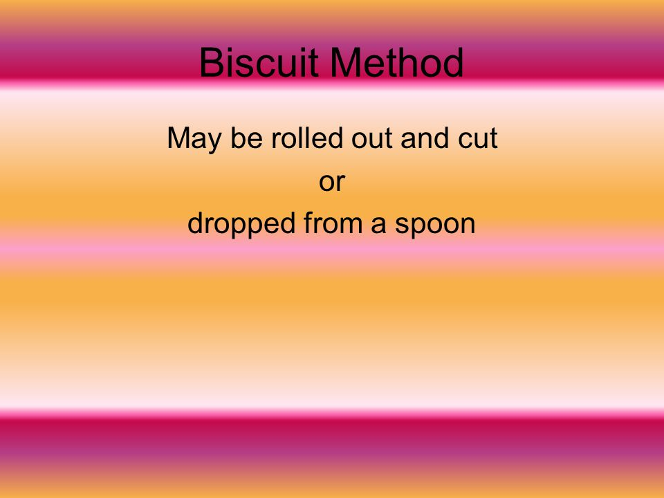 Biscuit Method May be rolled out and cut or dropped from a spoon