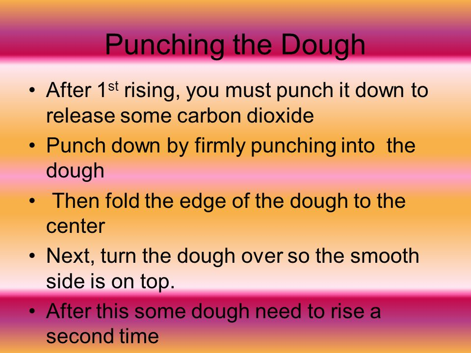 Punching the Dough After 1 st rising, you must punch it down to release some carbon dioxide Punch down by firmly punching into the dough Then fold the
