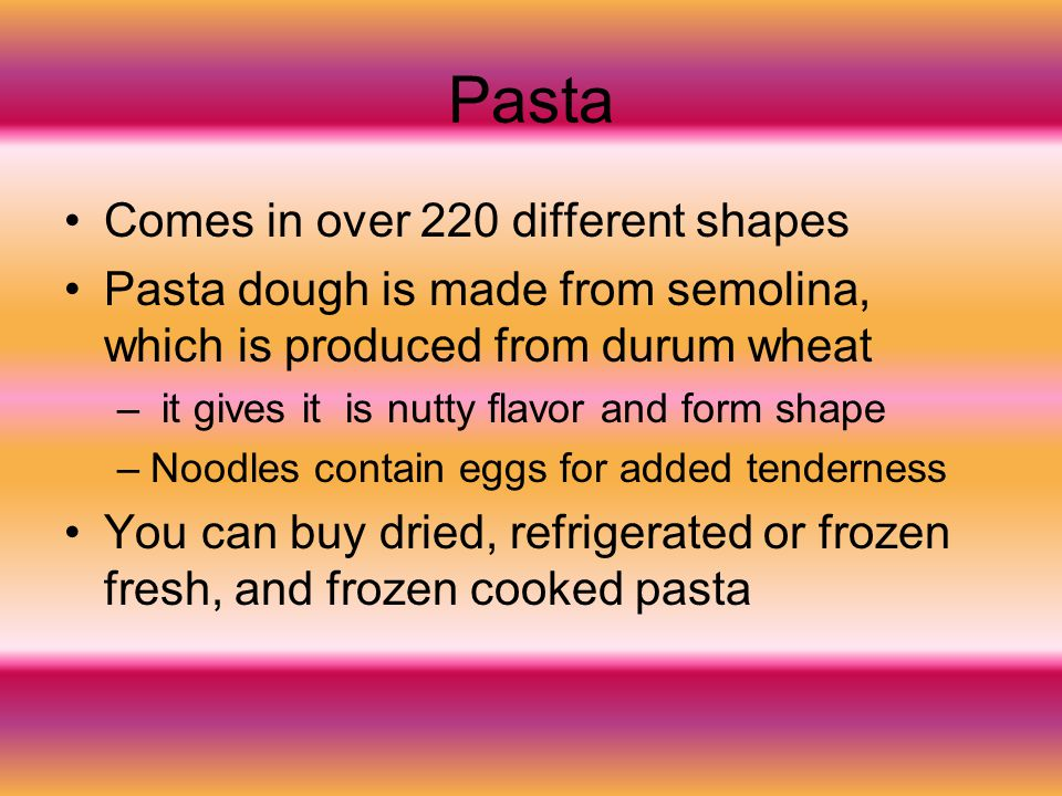 Pasta Comes in over 220 different shapes Pasta dough is made from semolina, which is produced from durum wheat – it gives it is nutty flavor and form