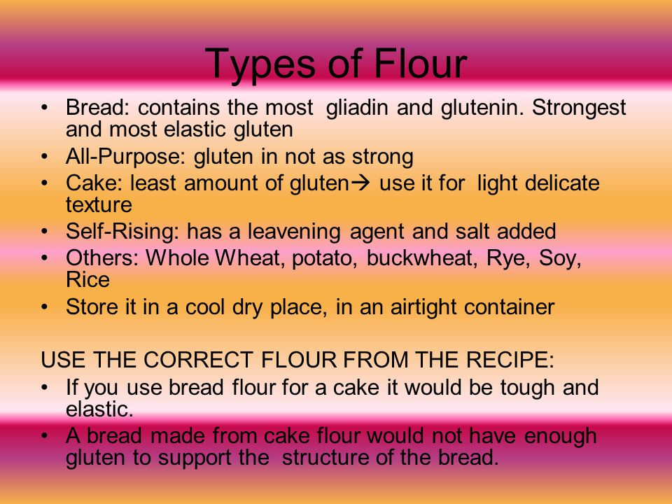Types of Flour Bread: contains the most gliadin and glutenin. Strongest and most elastic gluten All-Purpose: gluten in not as strong Cake: least amoun