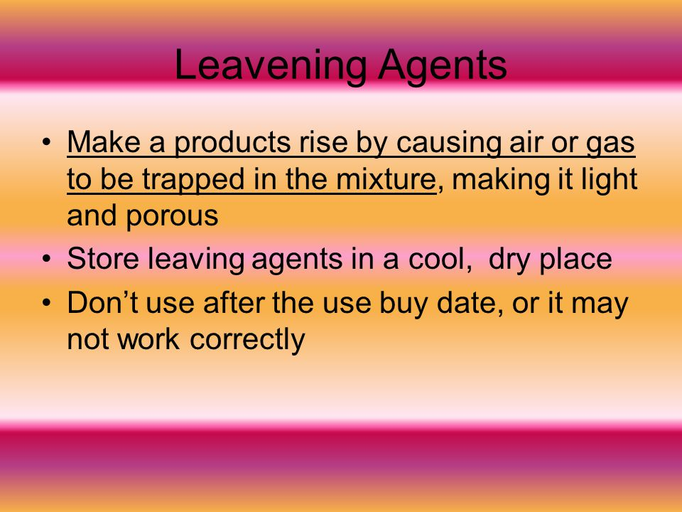 Leavening Agents Make a products rise by causing air or gas to be trapped in the mixture, making it light and porous Store leaving agents in a cool, d