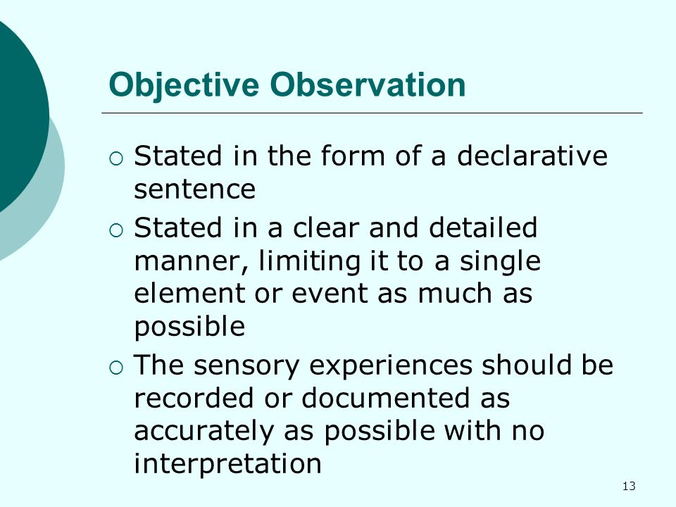 13 Objective Observation  Stated in the form of a declarative sentence  Stated in a clear and detailed manner, limiting it to a single element or event as much as possible  The sensory experiences should be recorded or documented as accurately as possible with no interpretation