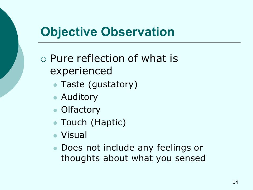 14 Objective Observation  Pure reflection of what is experienced Taste (gustatory) Auditory Olfactory Touch (Haptic) Visual Does not include any feelings or thoughts about what you sensed