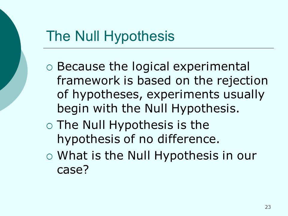 23 The Null Hypothesis  Because the logical experimental framework is based on the rejection of hypotheses, experiments usually begin with the Null Hypothesis.