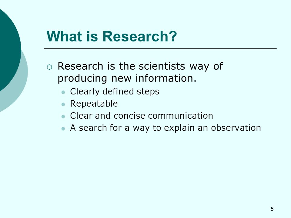 5 What is Research.  Research is the scientists way of producing new information.