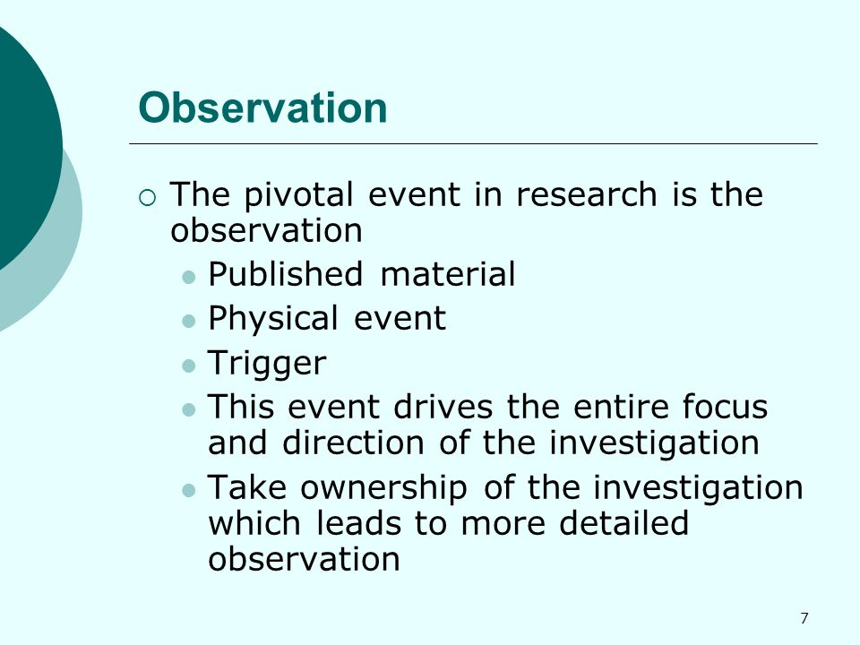 7 Observation  The pivotal event in research is the observation Published material Physical event Trigger This event drives the entire focus and direction of the investigation Take ownership of the investigation which leads to more detailed observation