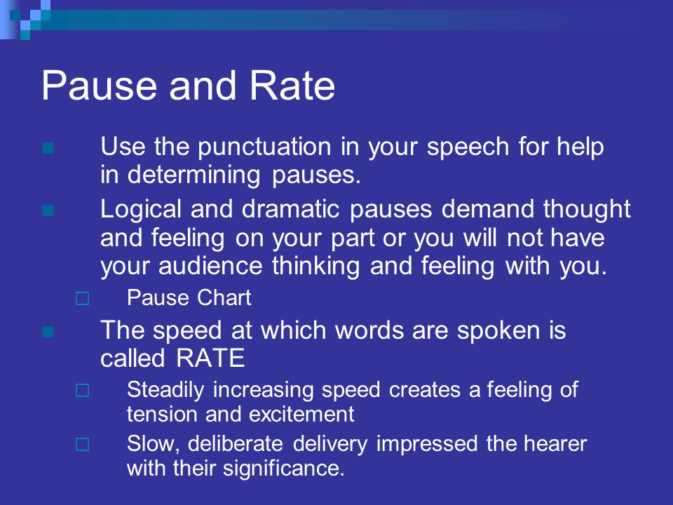 Pause and Rate Use the punctuation in your speech for help in determining pauses. Logical and dramatic pauses demand thought and feeling on your part