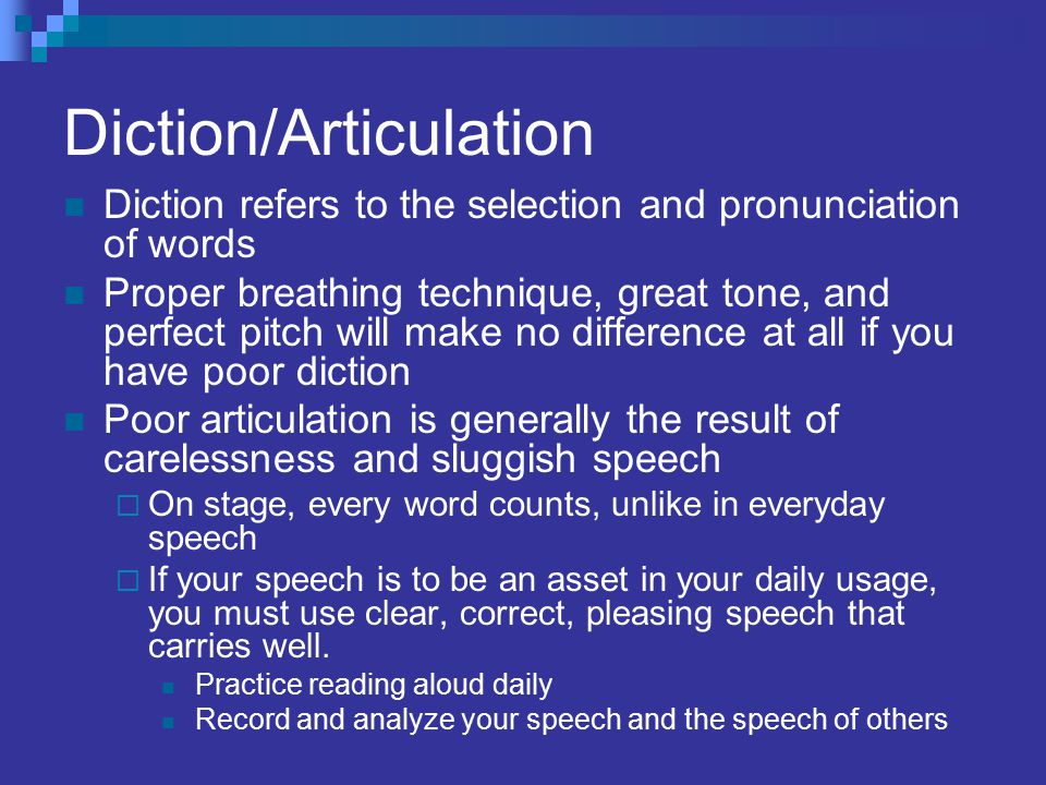 Diction/Articulation Diction refers to the selection and pronunciation of words Proper breathing technique, great tone, and perfect pitch will make no