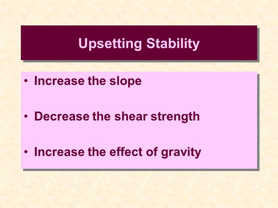 Increase the slope Decrease the shear strength Increase the effect of gravity Increase the slope Decrease the shear strength Increase the effect of gravity Upsetting Stability