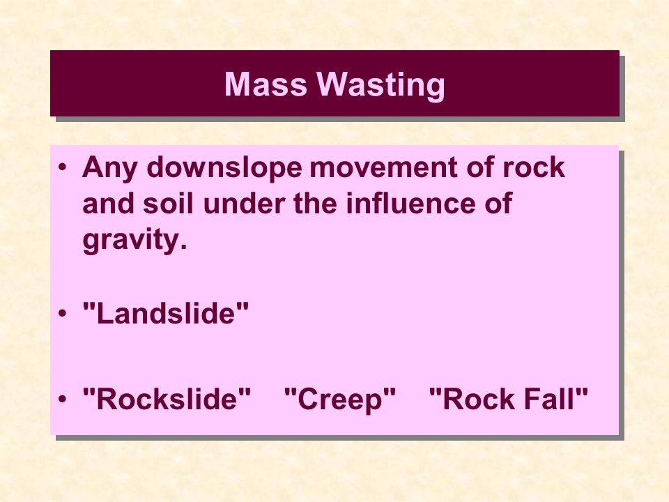 Mass Wasting Any downslope movement of rock and soil under the influence of gravity.