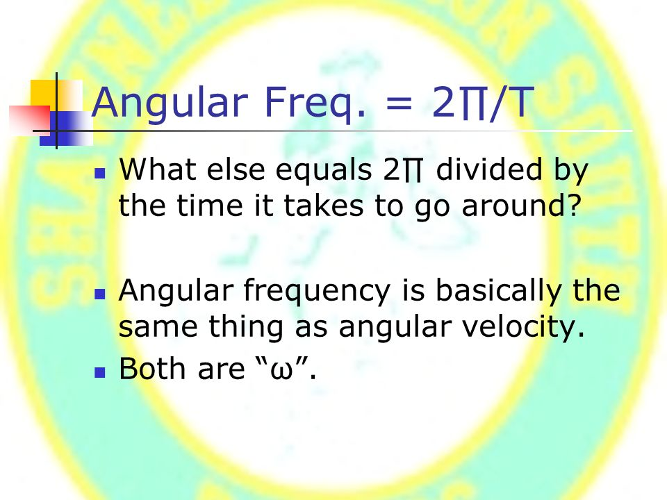 Angular Freq. = 2∏/T What else equals 2∏ divided by the time it takes to go around.