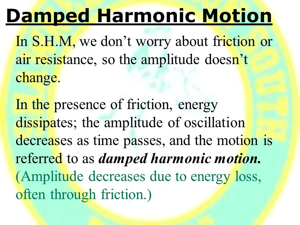 Damped Harmonic Motion In S.H.M, we don't worry about friction or air resistance, so the amplitude doesn't change.