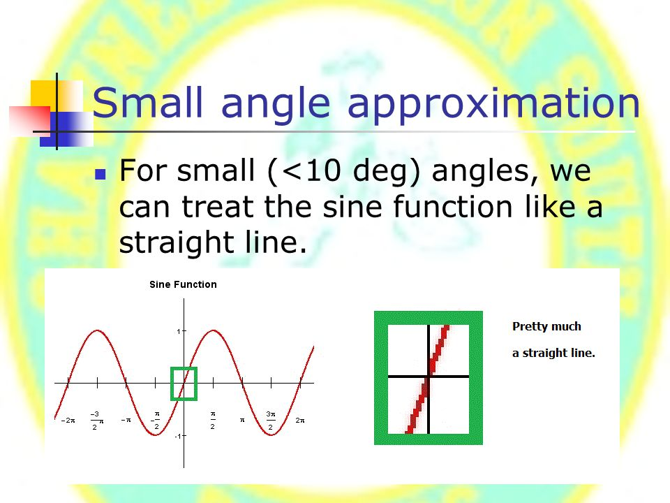 Small angle approximation For small (<10 deg) angles, we can treat the sine function like a straight line.