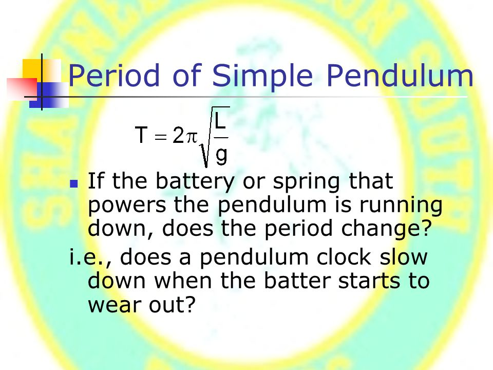 Period of Simple Pendulum If the battery or spring that powers the pendulum is running down, does the period change? i.e., does a pendulum clock slow