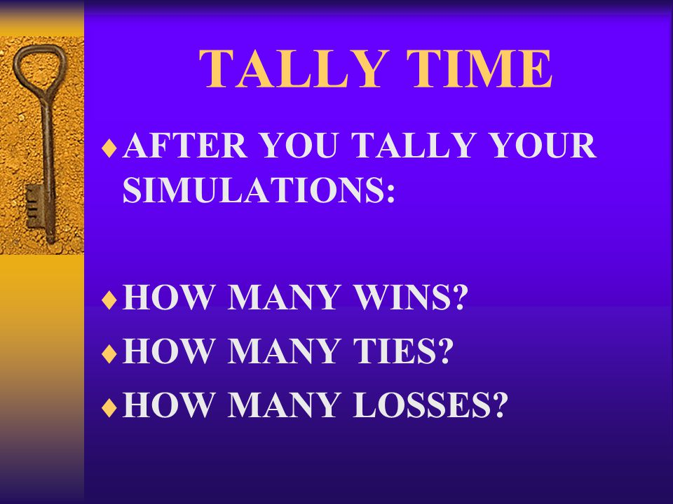 TALLY TIME  AFTER YOU TALLY YOUR SIMULATIONS:  HOW MANY WINS  HOW MANY TIES  HOW MANY LOSSES