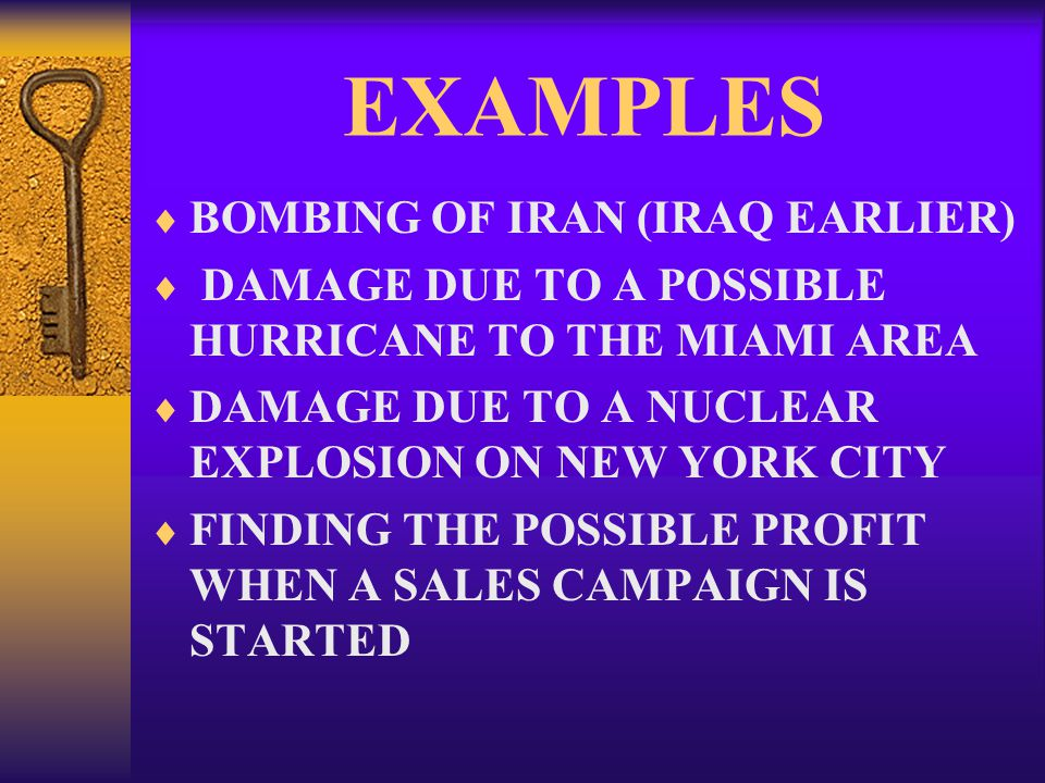 EXAMPLES  BOMBING OF IRAN (IRAQ EARLIER)  DAMAGE DUE TO A POSSIBLE HURRICANE TO THE MIAMI AREA  DAMAGE DUE TO A NUCLEAR EXPLOSION ON NEW YORK CITY  FINDING THE POSSIBLE PROFIT WHEN A SALES CAMPAIGN IS STARTED