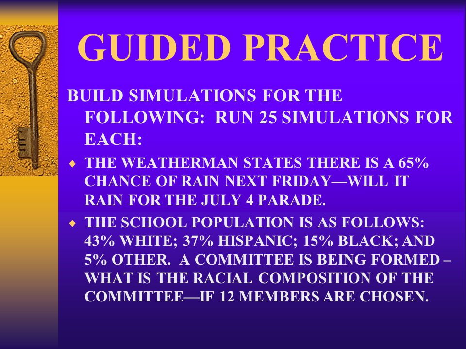 GUIDED PRACTICE BUILD SIMULATIONS FOR THE FOLLOWING: RUN 25 SIMULATIONS FOR EACH:  THE WEATHERMAN STATES THERE IS A 65% CHANCE OF RAIN NEXT FRIDAY—WILL IT RAIN FOR THE JULY 4 PARADE.