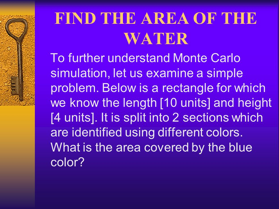 FIND THE AREA OF THE WATER To further understand Monte Carlo simulation, let us examine a simple problem. Below is a rectangle for which we know the l