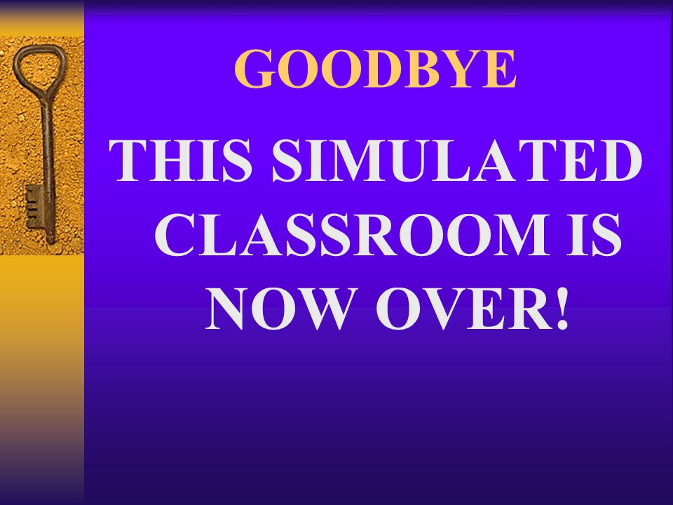 GOODBYE THIS SIMULATED CLASSROOM IS NOW OVER!
