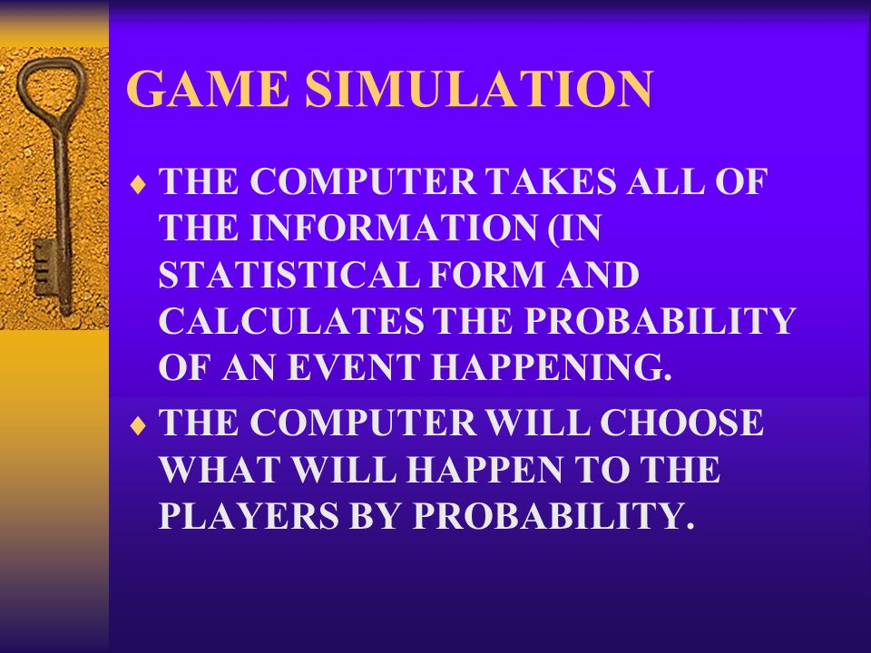 GAME SIMULATION  THE COMPUTER TAKES ALL OF THE INFORMATION (IN STATISTICAL FORM AND CALCULATES THE PROBABILITY OF AN EVENT HAPPENING.  THE COMPUTER