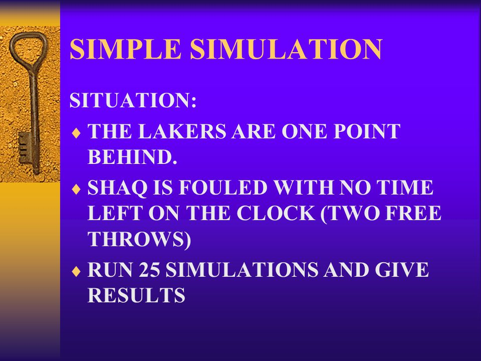SIMPLE SIMULATION SITUATION:  THE LAKERS ARE ONE POINT BEHIND.  SHAQ IS FOULED WITH NO TIME LEFT ON THE CLOCK (TWO FREE THROWS)  RUN 25 SIMULATIONS