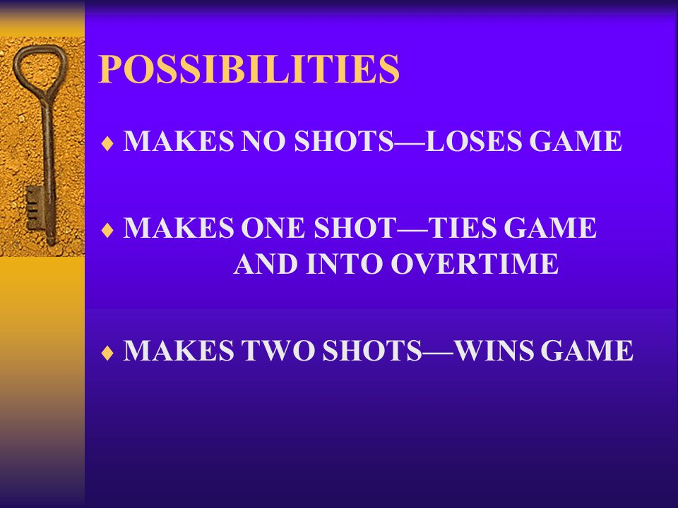 POSSIBILITIES  MAKES NO SHOTS—LOSES GAME  MAKES ONE SHOT—TIES GAME AND INTO OVERTIME  MAKES TWO SHOTS—WINS GAME