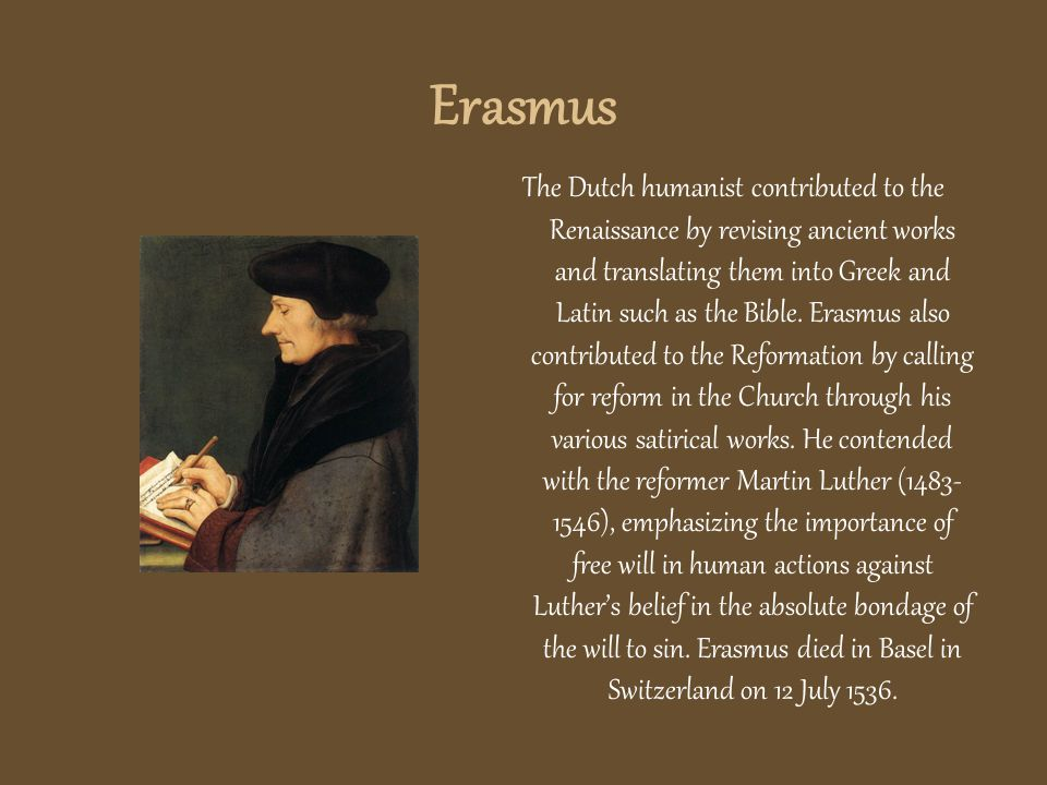 Erasmus The Dutch humanist contributed to the Renaissance by revising ancient works and translating them into Greek and Latin such as the Bible.