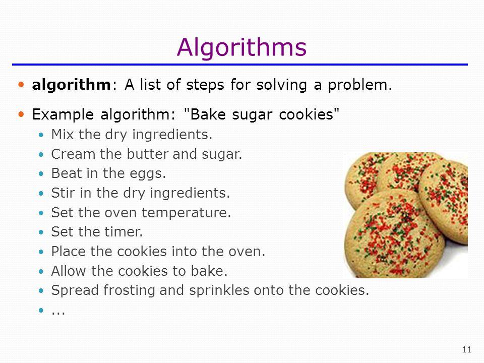 11 Algorithms algorithm: A list of steps for solving a problem. Example algorithm: