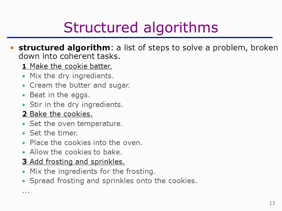 13 Structured algorithms structured algorithm: a list of steps to solve a problem, broken down into coherent tasks. 1 Make the cookie batter. Mix the