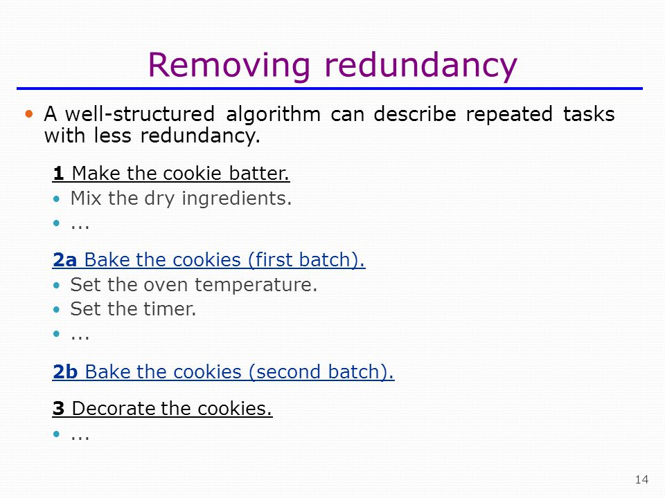 14 Removing redundancy A well-structured algorithm can describe repeated tasks with less redundancy.