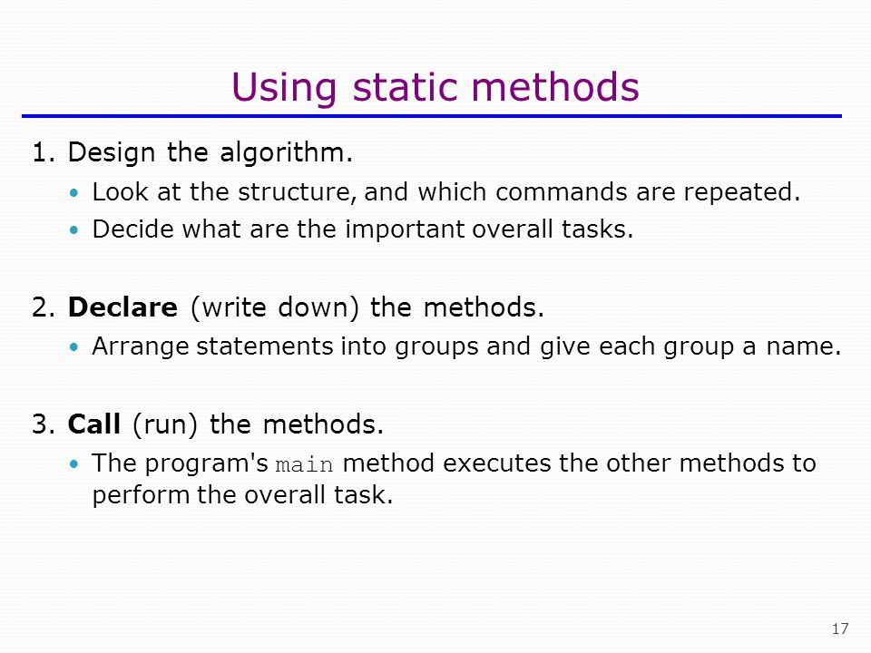 17 Using static methods 1. Design the algorithm. Look at the structure, and which commands are repeated. Decide what are the important overall tasks.