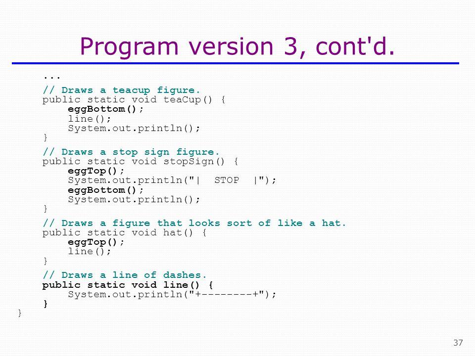 37 Program version 3, cont'd.... // Draws a teacup figure. public static void teaCup() { eggBottom(); line(); System.out.println(); } // Draws a stop
