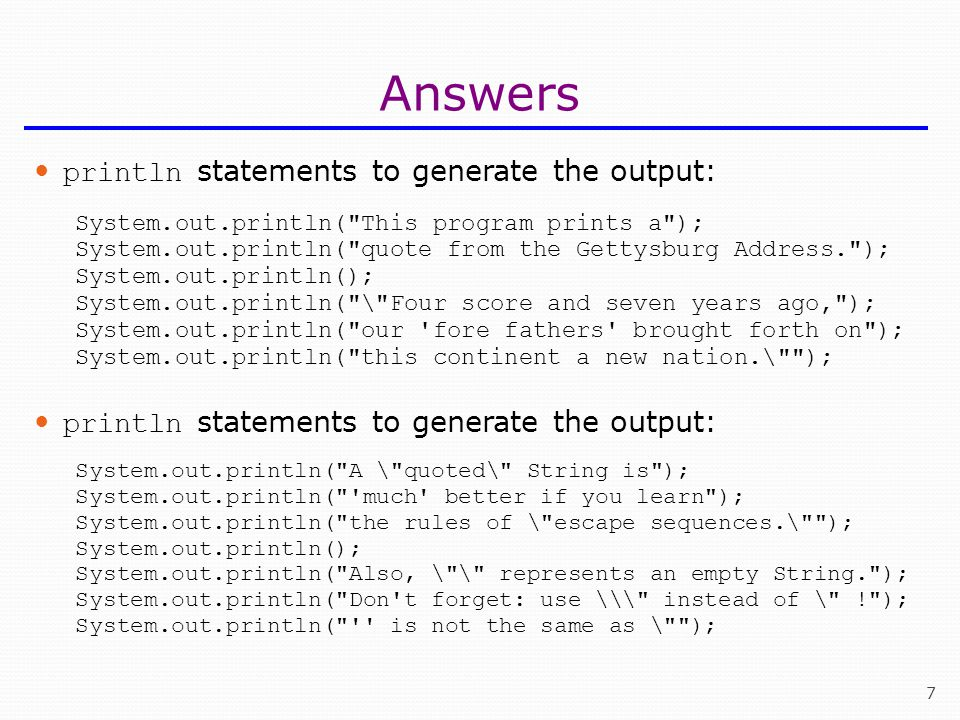 7 Answers println statements to generate the output: System.out.println( This program prints a ); System.out.println( quote from the Gettysburg Address. ); System.out.println(); System.out.println( \ Four score and seven years ago, ); System.out.println( our fore fathers brought forth on ); System.out.println( this continent a new nation.\ ); println statements to generate the output: System.out.println( A \ quoted\ String is ); System.out.println( much better if you learn ); System.out.println( the rules of \ escape sequences.\ ); System.out.println(); System.out.println( Also, \ \ represents an empty String. ); System.out.println( Don t forget: use \\\ instead of \ ! ); System.out.println( is not the same as \ );