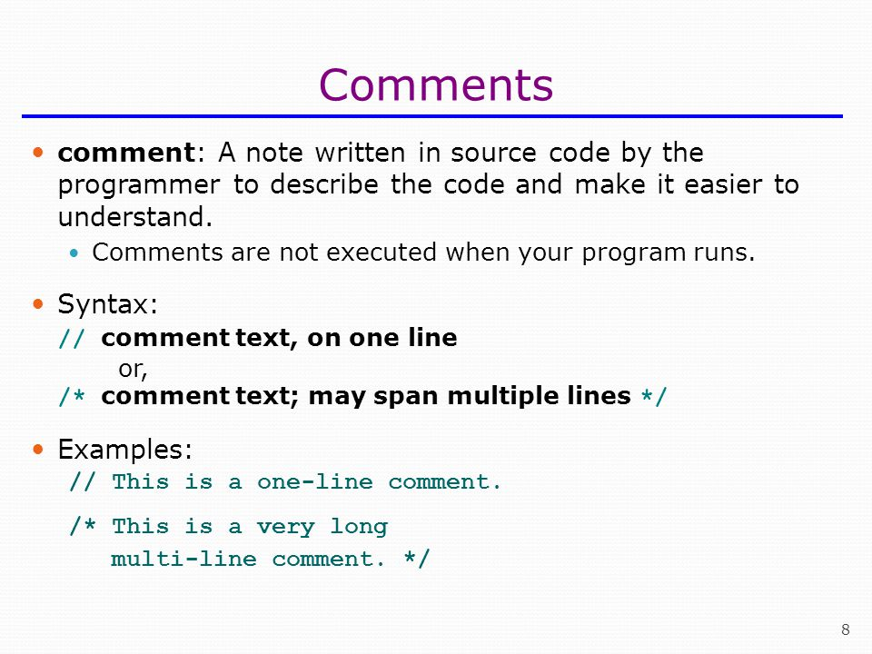 8 Comments comment: A note written in source code by the programmer to describe the code and make it easier to understand.