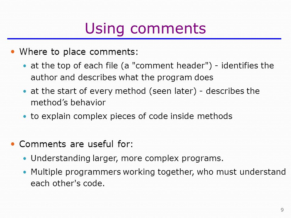 9 Using comments Where to place comments: at the top of each file (a comment header ) - identifies the author and describes what the program does at the start of every method (seen later) - describes the method's behavior to explain complex pieces of code inside methods Comments are useful for: Understanding larger, more complex programs.