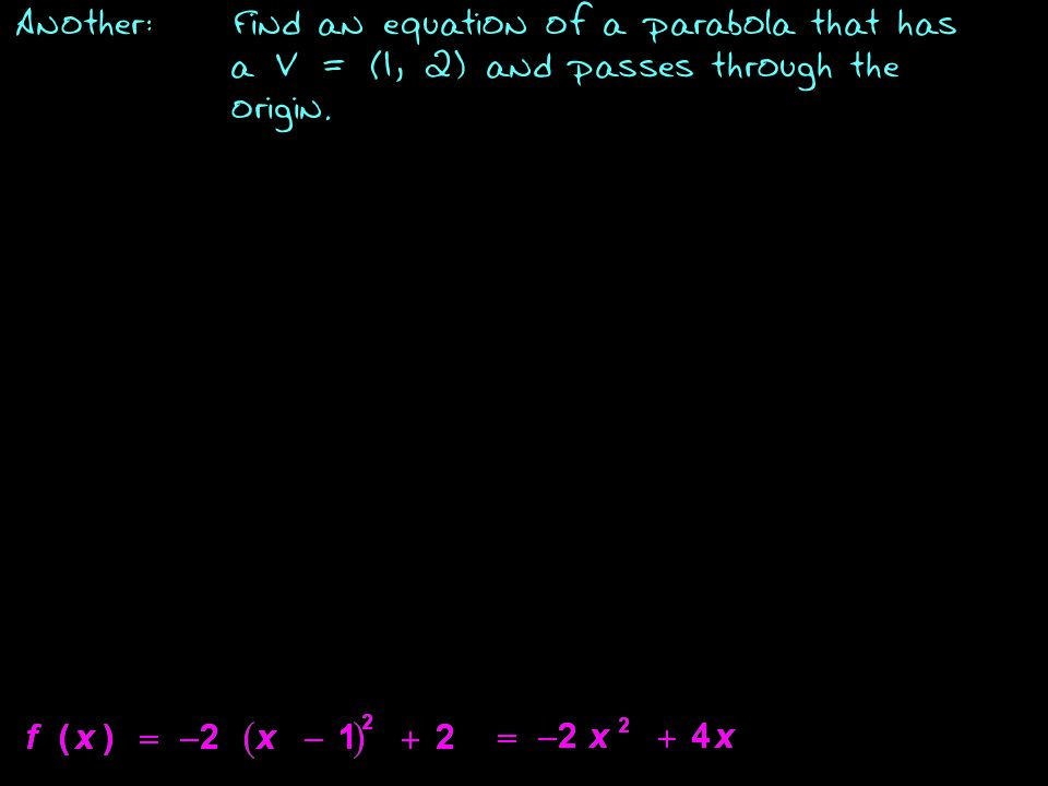 Another:Find an equation of a parabola that has a V = (1, 2) and passes through the origin.