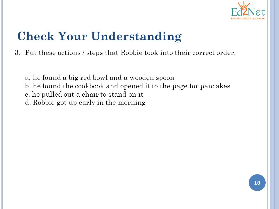 10 Check Your Understanding 3.Put these actions / steps that Robbie took into their correct order.